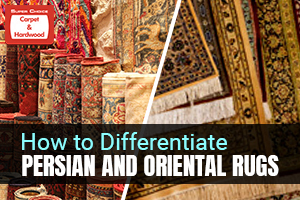 How to Differentiate Persian and Oriental Rugs